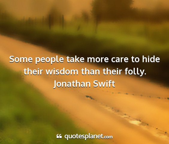 Jonathan swift - some people take more care to hide their wisdom...