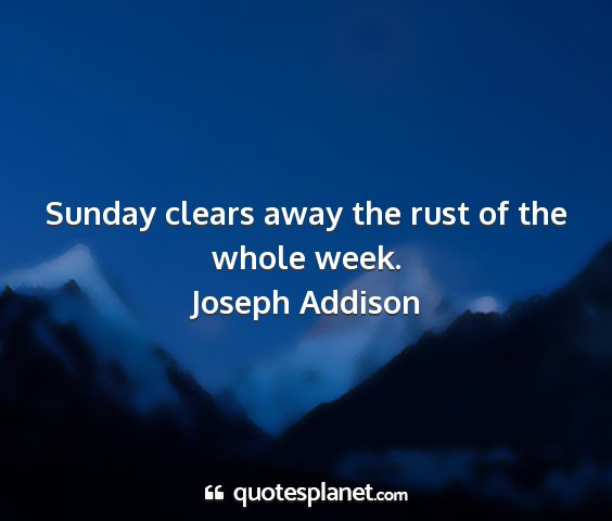 Joseph addison - sunday clears away the rust of the whole week....