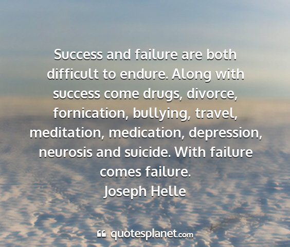 Joseph helle - success and failure are both difficult to endure....