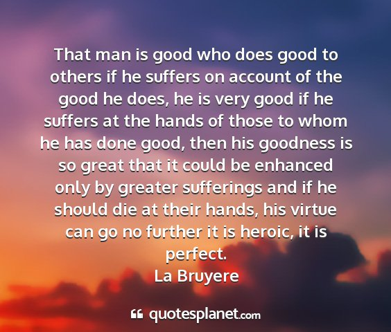 La bruyere - that man is good who does good to others if he...