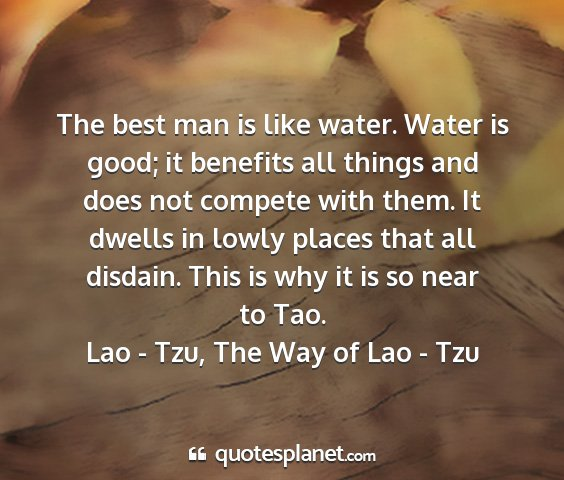 Lao - tzu, the way of lao - tzu - the best man is like water. water is good; it...