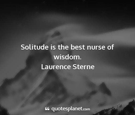 Laurence sterne - solitude is the best nurse of wisdom....