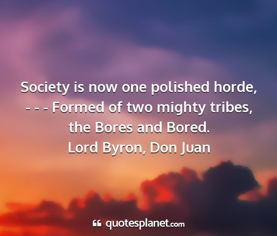 Lord byron, don juan - society is now one polished horde, - - - formed...
