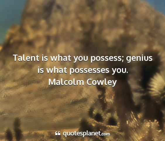 Malcolm cowley - talent is what you possess; genius is what...