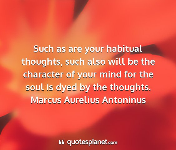 Marcus aurelius antoninus - such as are your habitual thoughts, such also...