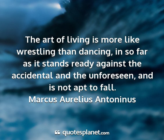 Marcus aurelius antoninus - the art of living is more like wrestling than...