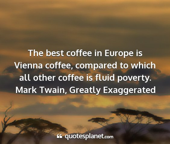 Mark twain, greatly exaggerated - the best coffee in europe is vienna coffee,...