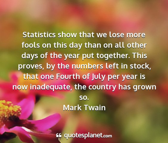 Mark twain - statistics show that we lose more fools on this...