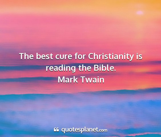 Mark twain - the best cure for christianity is reading the...