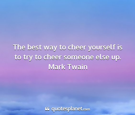 Mark twain - the best way to cheer yourself is to try to cheer...