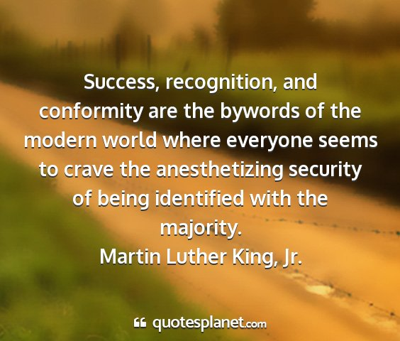 Martin luther king, jr. - success, recognition, and conformity are the...