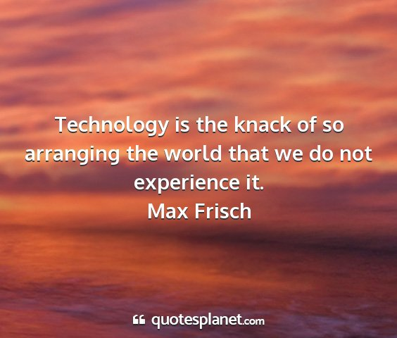 Max frisch - technology is the knack of so arranging the world...