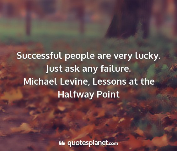 Michael levine, lessons at the halfway point - successful people are very lucky. just ask any...