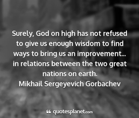 Mikhail sergeyevich gorbachev - surely, god on high has not refused to give us...