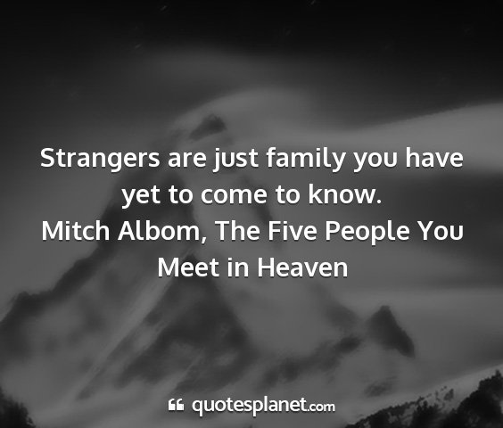 Mitch albom, the five people you meet in heaven - strangers are just family you have yet to come to...