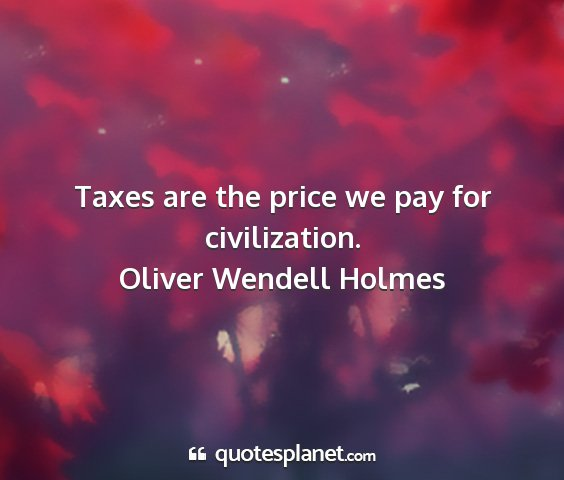 Oliver wendell holmes - taxes are the price we pay for civilization....