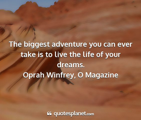 Oprah winfrey, o magazine - the biggest adventure you can ever take is to...