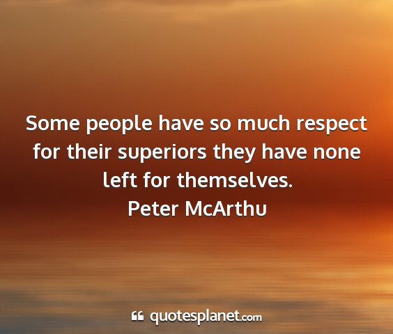 Peter mcarthu - some people have so much respect for their...