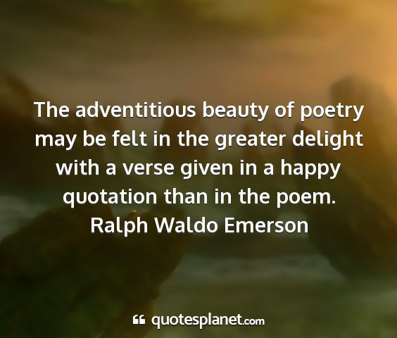 Ralph waldo emerson - the adventitious beauty of poetry may be felt in...