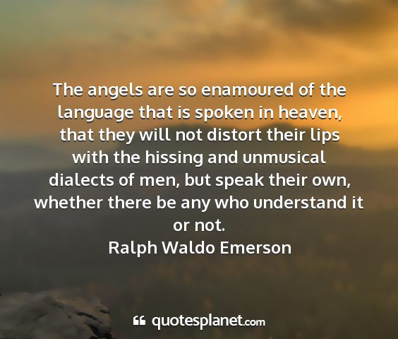 Ralph waldo emerson - the angels are so enamoured of the language that...