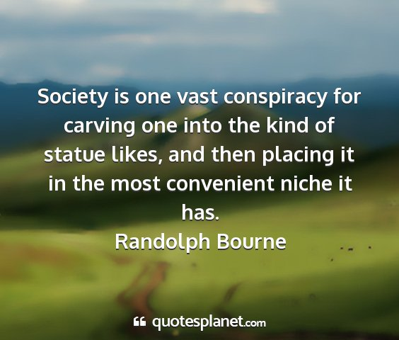 Randolph bourne - society is one vast conspiracy for carving one...