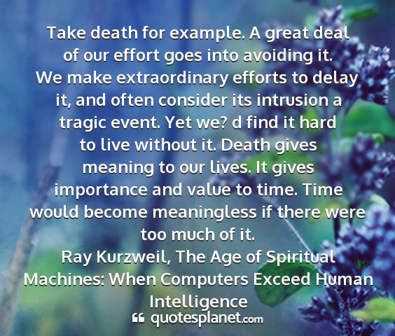 Ray kurzweil, the age of spiritual machines: when computers exceed human intelligence - take death for example. a great deal of our...