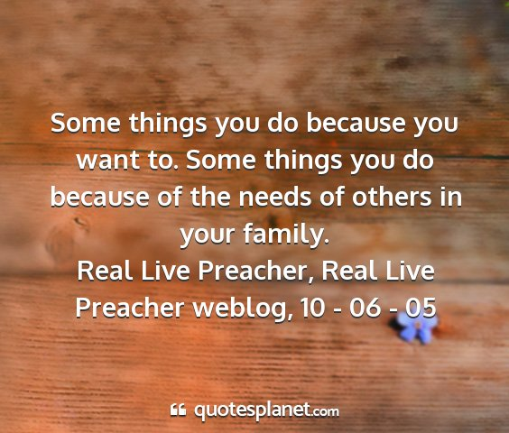 Real live preacher, real live preacher weblog, 10 - 06 - 05 - some things you do because you want to. some...
