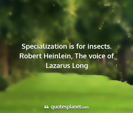 Robert heinlein, the voice of lazarus long - specialization is for insects....