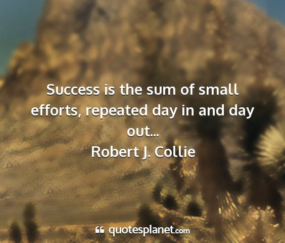 Robert j. collie - success is the sum of small efforts, repeated day...