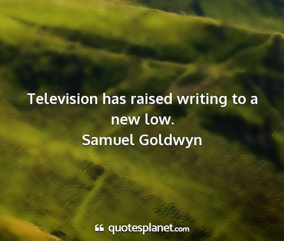 Samuel goldwyn - television has raised writing to a new low....