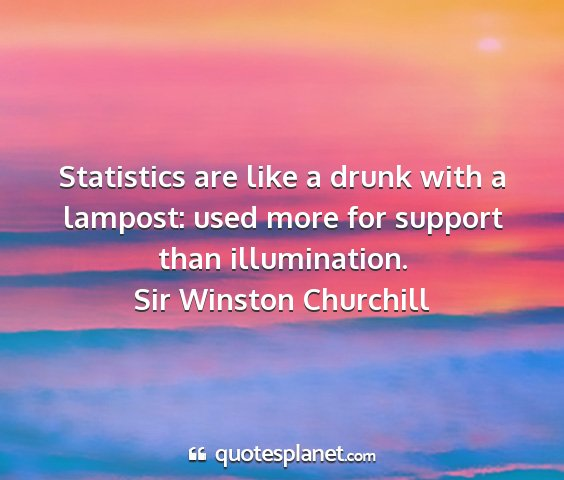 Sir winston churchill - statistics are like a drunk with a lampost: used...