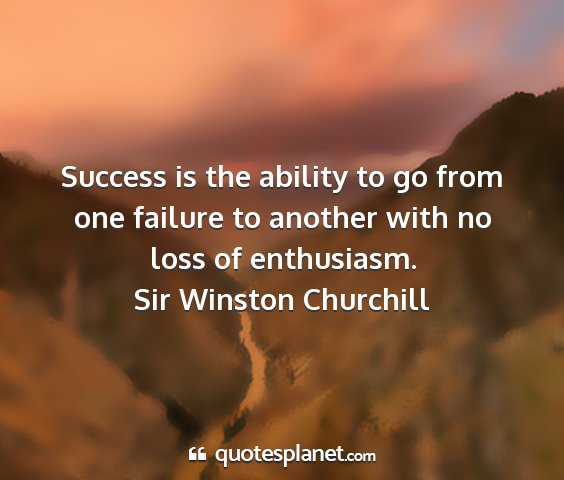 Sir winston churchill - success is the ability to go from one failure to...