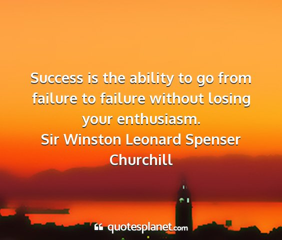 Sir winston leonard spenser churchill - success is the ability to go from failure to...