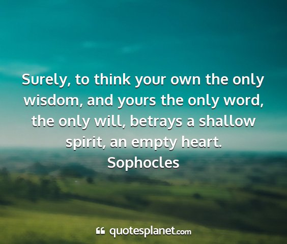 Sophocles - surely, to think your own the only wisdom, and...