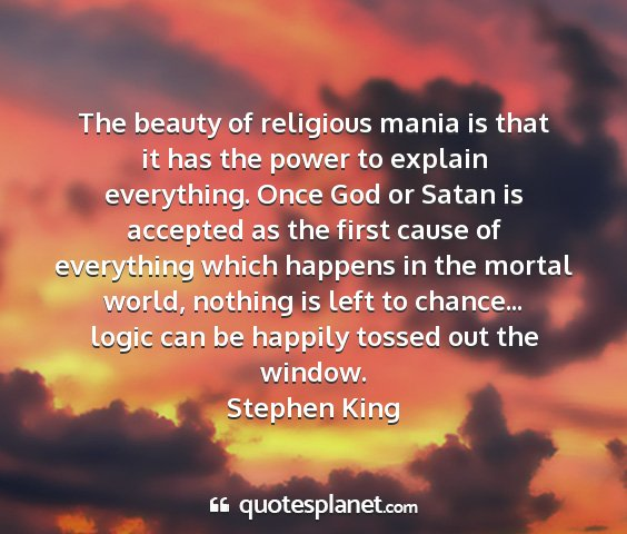 Stephen king - the beauty of religious mania is that it has the...