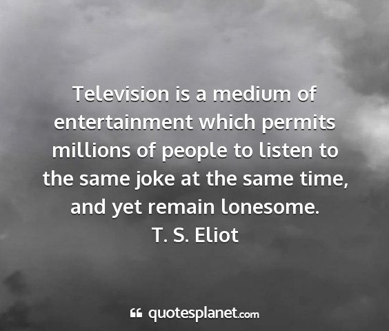 T. s. eliot - television is a medium of entertainment which...