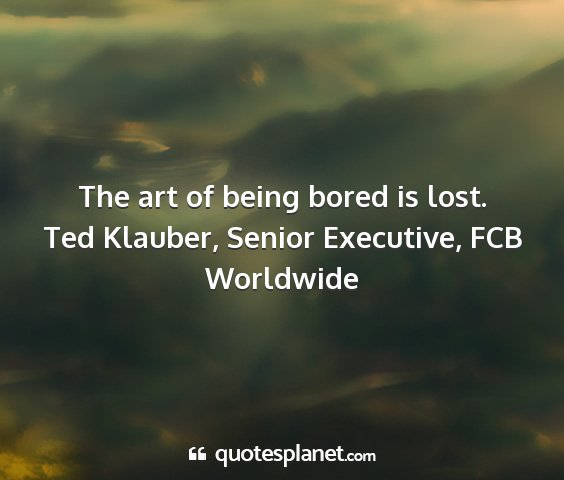 Ted klauber, senior executive, fcb worldwide - the art of being bored is lost....