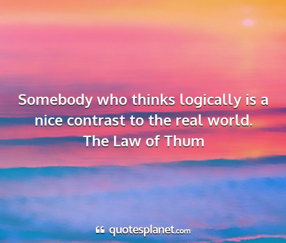 The law of thum - somebody who thinks logically is a nice contrast...