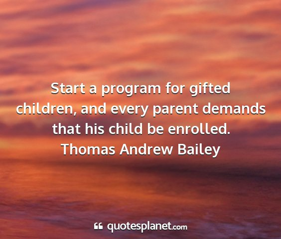 Thomas andrew bailey - start a program for gifted children, and every...