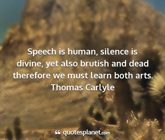 Thomas carlyle - speech is human, silence is divine, yet also...