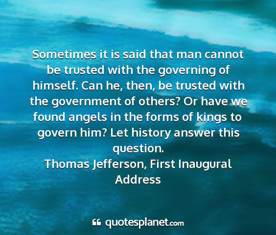 Thomas jefferson, first inaugural address - sometimes it is said that man cannot be trusted...