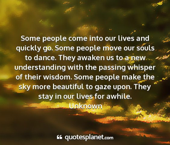 Unknown - some people come into our lives and quickly go....
