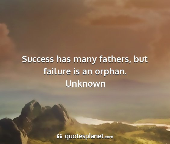 Unknown - success has many fathers, but failure is an...
