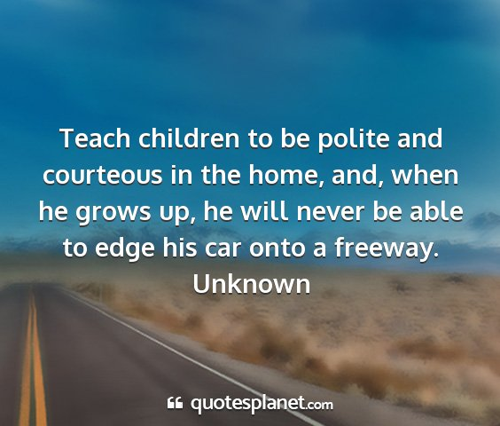 Unknown - teach children to be polite and courteous in the...