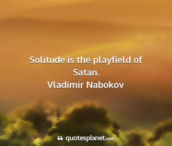 Vladimir nabokov - solitude is the playfield of satan....