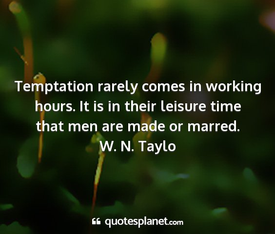 W. n. taylo - temptation rarely comes in working hours. it is...