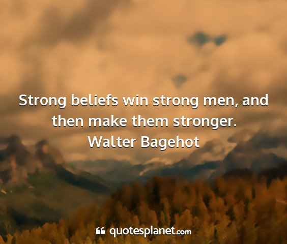 Walter bagehot - strong beliefs win strong men, and then make them...