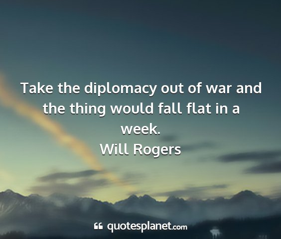 Will rogers - take the diplomacy out of war and the thing would...