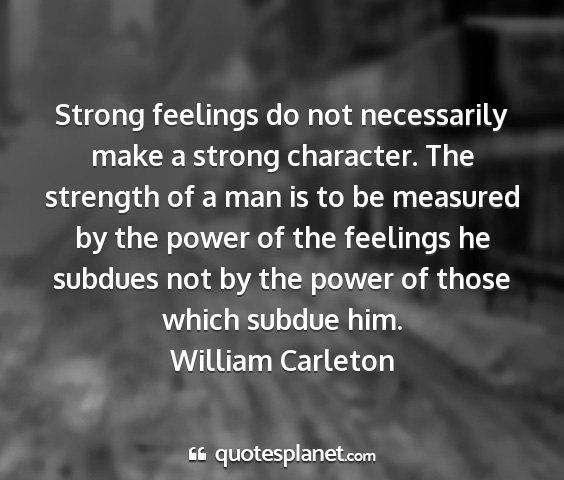 William carleton - strong feelings do not necessarily make a strong...