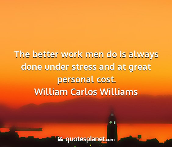 William carlos williams - the better work men do is always done under...